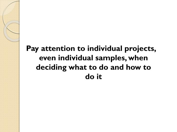 Pay attention to individual projects, even individual samples, when deciding what to do and how to do it