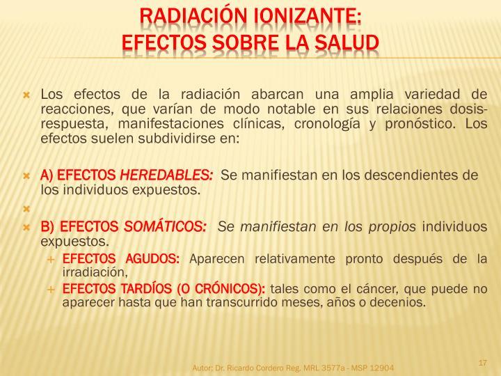 Los efectos de la radiación abarcan una amplia variedad de reacciones, que varían de modo notable en sus relaciones dosis-respuesta, manifestaciones clínicas, cronología y pronóstico. Los efectos suelen subdividirse en: