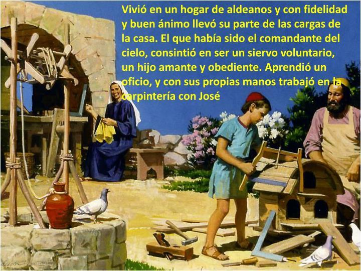 Vivió en un hogar de aldeanos y con fidelidad y buen ánimo llevó su parte de las cargas de la casa. El que había sido el comandante del cielo, consintió en ser un siervo voluntario, un hijo amante y obediente. Aprendió un oficio, y con sus propias manos trabajó en la carpintería con José
