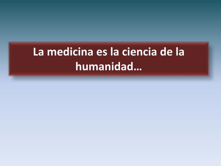 La medicina es la ciencia de la humanidad…