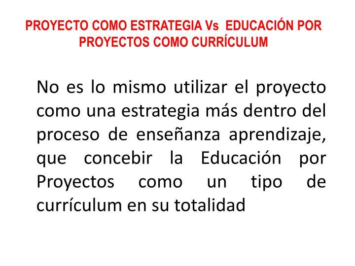 PROYECTO COMO ESTRATEGIA Vs  EDUCACIÓN POR PROYECTOS COMO CURRÍCULUM