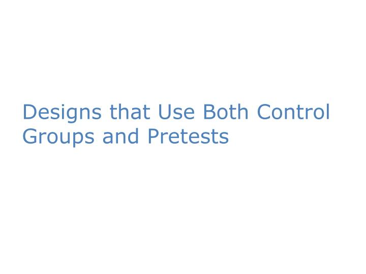 Designs that use both control groups and pretests