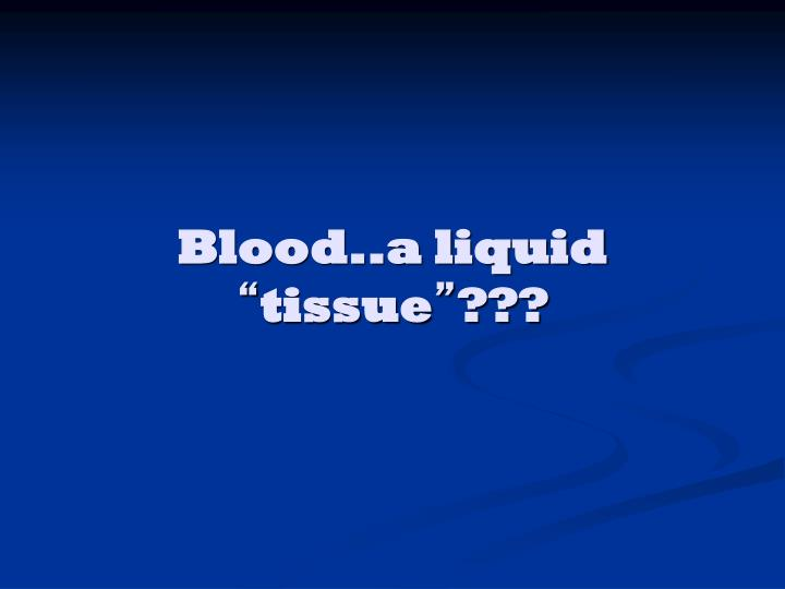 Blood..a liquid
