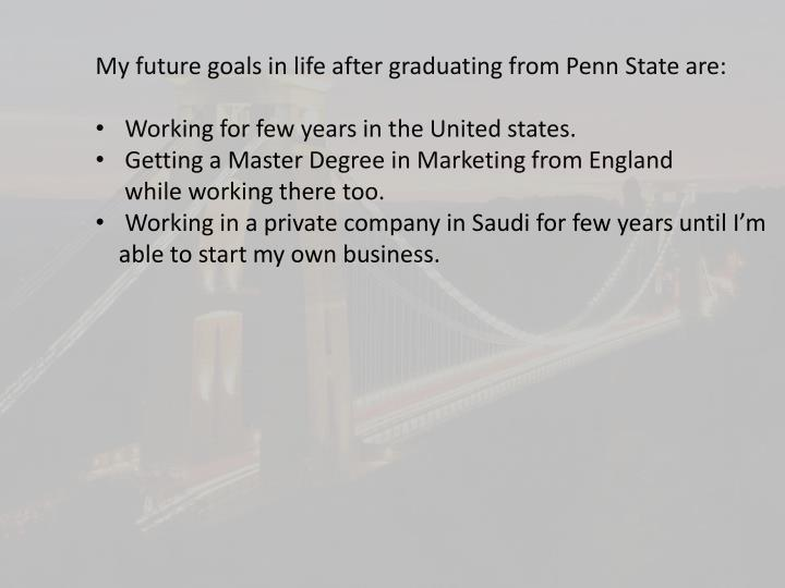 My future goals in life after graduating from Penn State are: