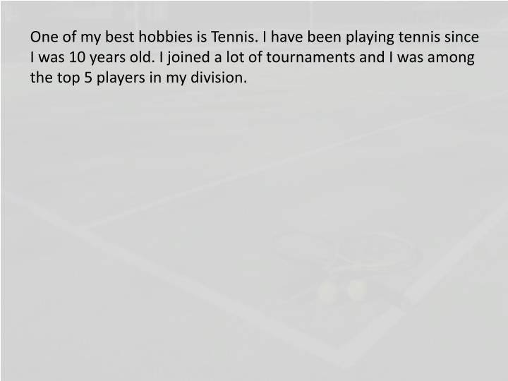 One of my best hobbies is Tennis. I have been playing tennis since