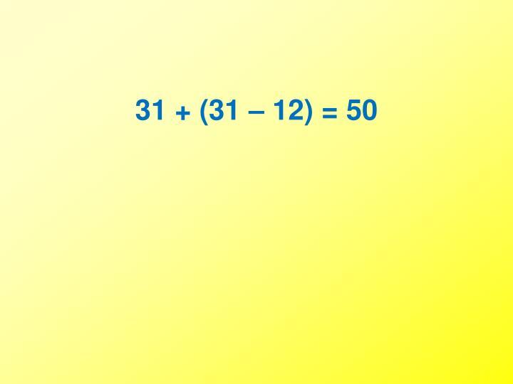 31 + (31 – 12) = 50