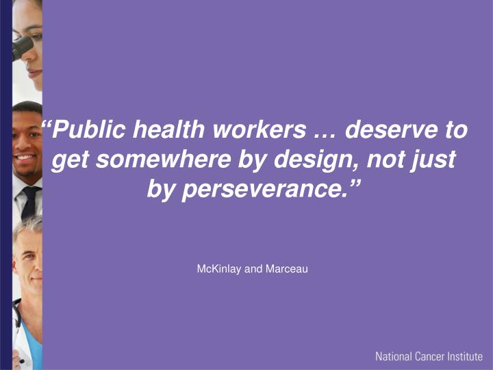 """Public health workers … deserve to get somewhere by design, not just by perseverance."""