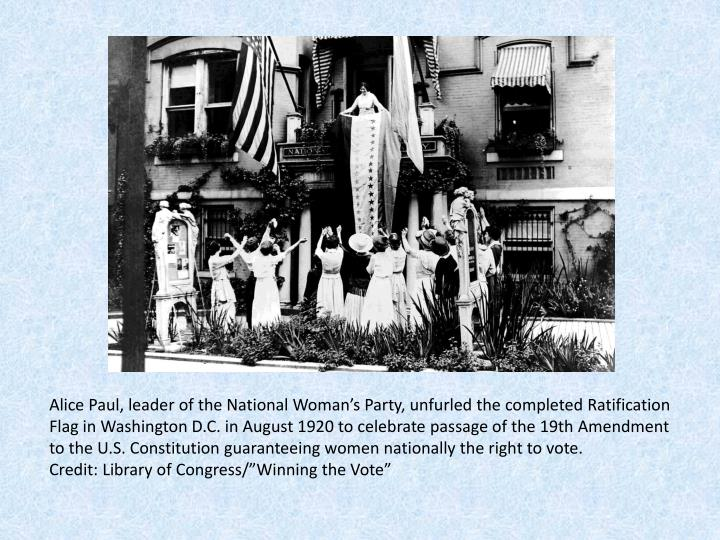 Alice Paul, leader of the National Woman's Party, unfurled the completed Ratification Flag in Washington D.C. in August 1920 to celebrate passage of the 19th Amendment to the U.S. Constitution guaranteeing women nationally the right to vote.