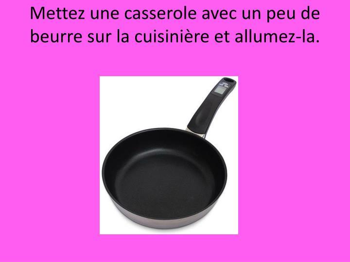 Mettez une casserole avec un peu de beurre sur la cuisinière et allumez-la.