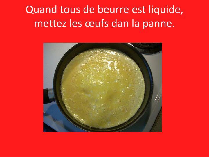 Quand tous de beurre est liquide, mettez les œufs dan la panne.
