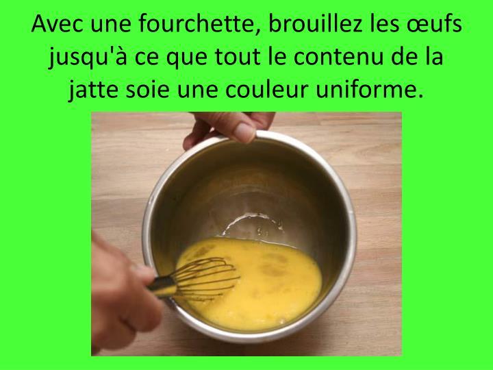 Avec une fourchette, brouillez les œufs jusqu'à ce que tout le contenu de la jatte soie une couleur uniforme.