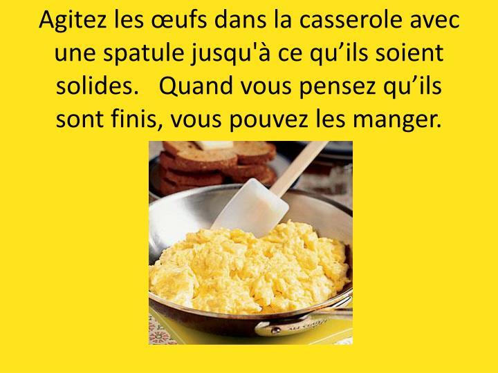 Agitez les œufs dans la casserole avec une spatule jusqu'à ce qu'ils soient solides.   Quand vous pensez qu'ils sont finis, vous pouvez les manger.
