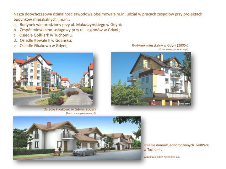 Nasza dotychczasowa działalność zawodowa obejmowała m.in. udział w pracach zespołów przy projektach budynków mieszkalnych , m.in.: