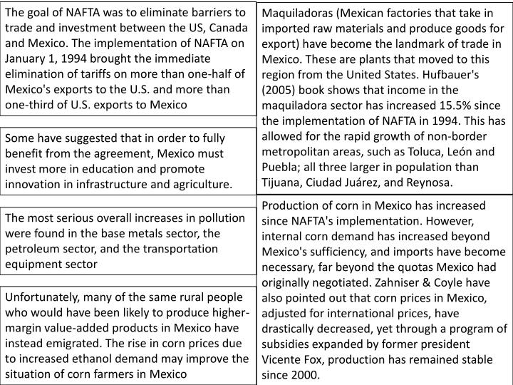 The goal of NAFTA was to eliminate barriers to trade and investment between the US, Canada and Mexico. The implementation of NAFTA on January 1, 1994 brought the immediate elimination of tariffs on more than one-half of Mexico's exports to the U.S. and more than one-third of U.S. exports to