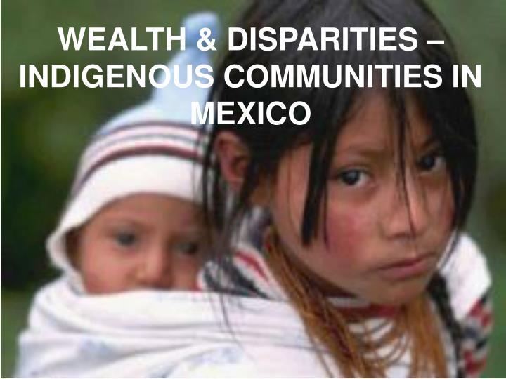 WEALTH & DISPARITIES – INDIGENOUS COMMUNITIES IN MEXICO