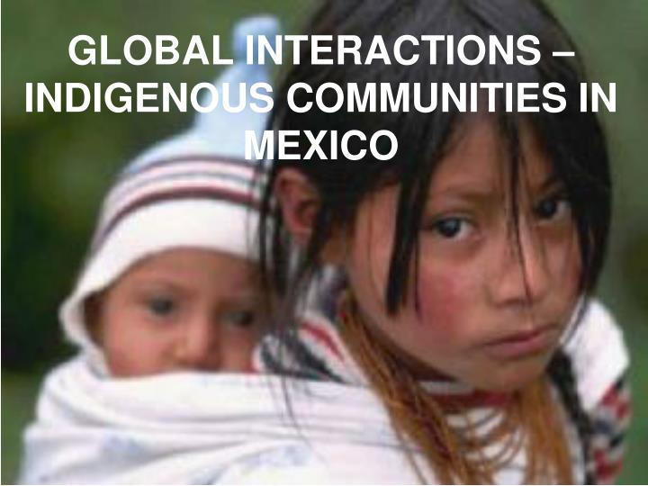GLOBAL INTERACTIONS – INDIGENOUS COMMUNITIES IN MEXICO