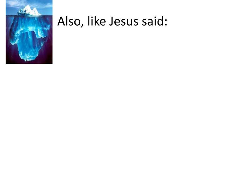 Also, like Jesus said: