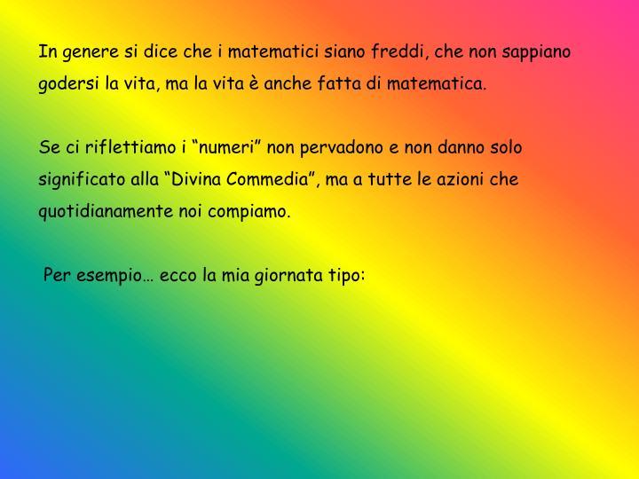 In genere si dice che i matematici siano freddi, che non sappiano godersi la vita, ma la vita è anche fatta di matematica.