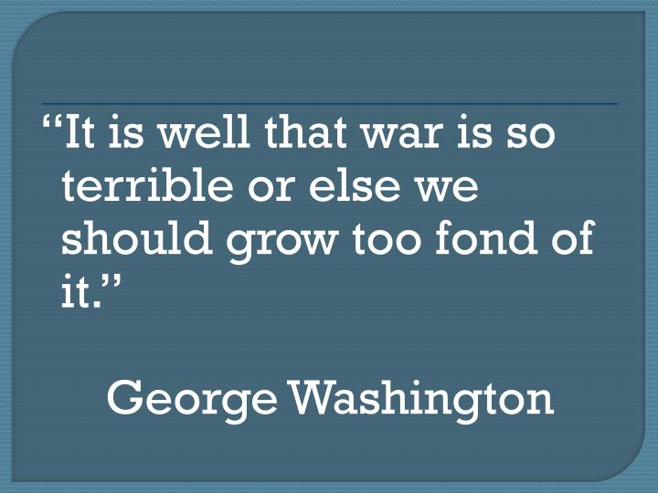 It is well that war is so terrible or else we should grow too fond of it.