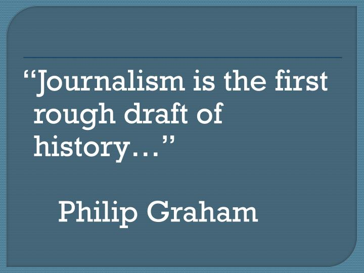 Journalism is the first rough draft of history