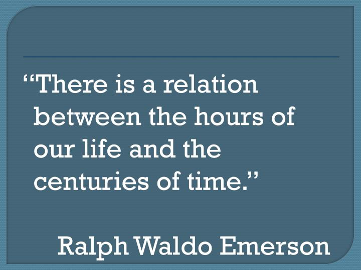 There is a relation between the hours of our life and the centuries of time.