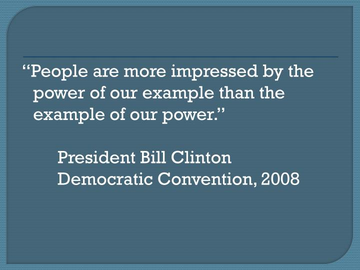 People are more impressed by the power of our example than the example of our power.