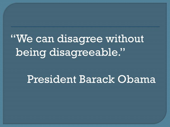 We can disagree without being disagreeable.