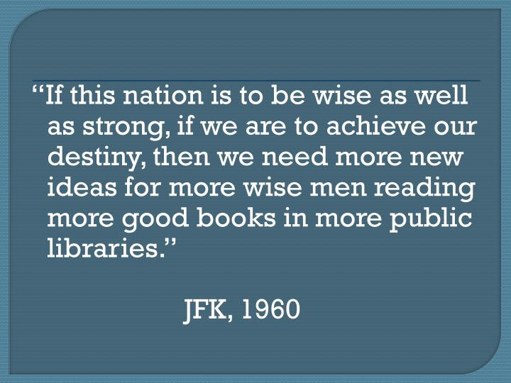 If this nation is to be wise as well as strong, if we are to achieve our destiny, then we need more new ideas for more wise men reading more good books in more public libraries.