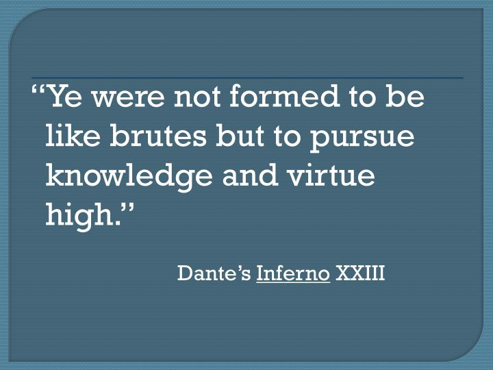 Ye were not formed to be like brutes but to pursue knowledge and virtue high.