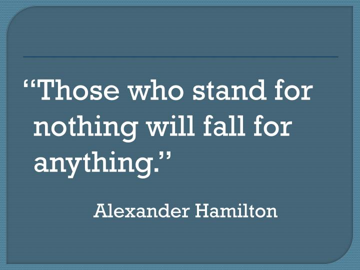 Those who stand for nothing will fall for anything.