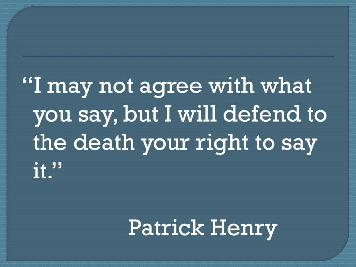 I may not agree with what you say, but I will defend to the death your right to say it.