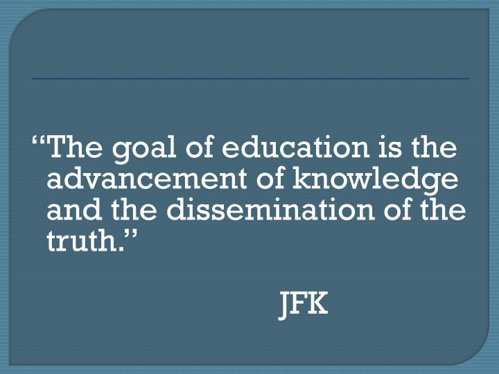 The goal of education is the advancement of knowledge and the dissemination of the truth.