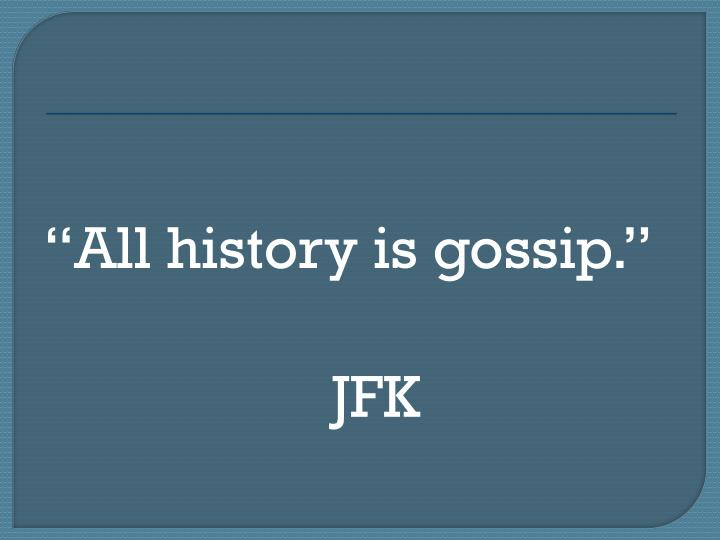 """All history is gossip."""