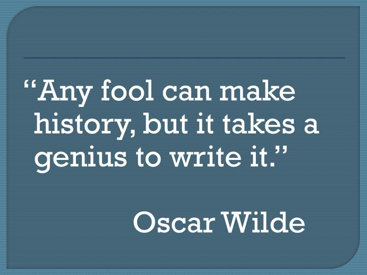 Any fool can make history, but it takes a genius to write it.