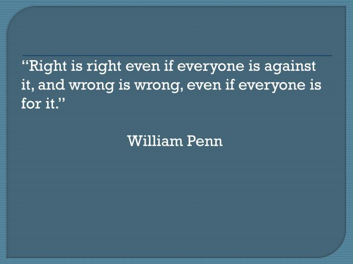 Right is right even if everyone is against it, and wrong is wrong, even if everyone is for it.
