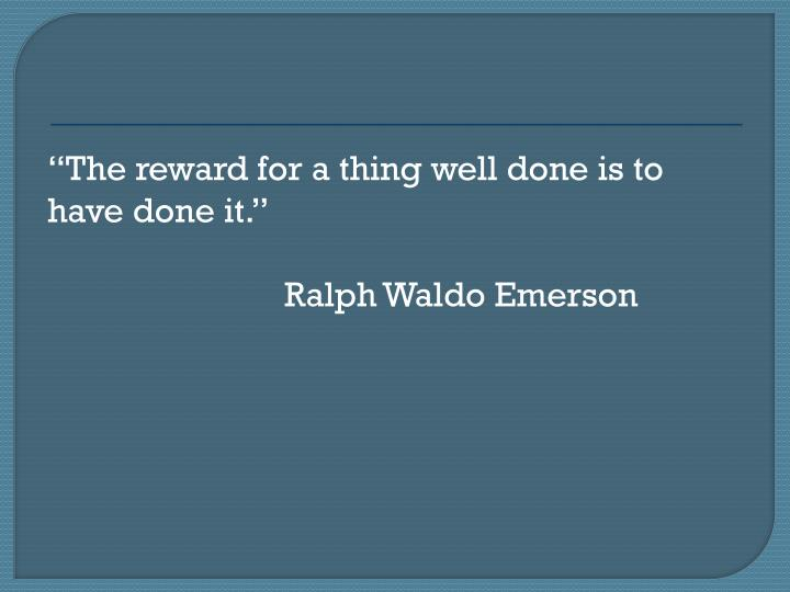 The reward for a thing well done is to have done it.