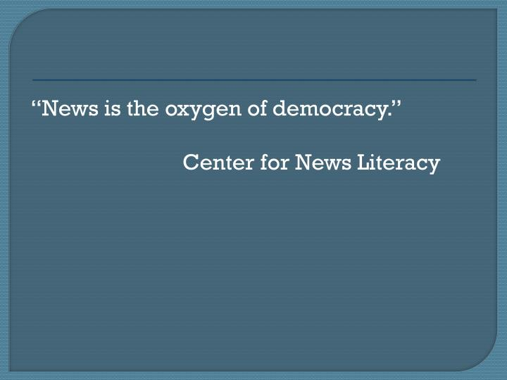 News is the oxygen of democracy.