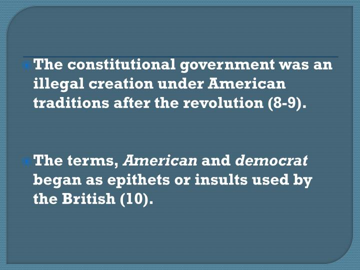 The constitutional government was an illegal creation under American traditions after the revolution (8-9).