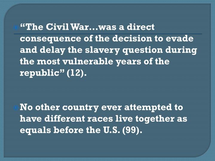The Civil Warwas a direct consequence of the decision to evade and delay the slavery question during the most vulnerable years of the republic (12).