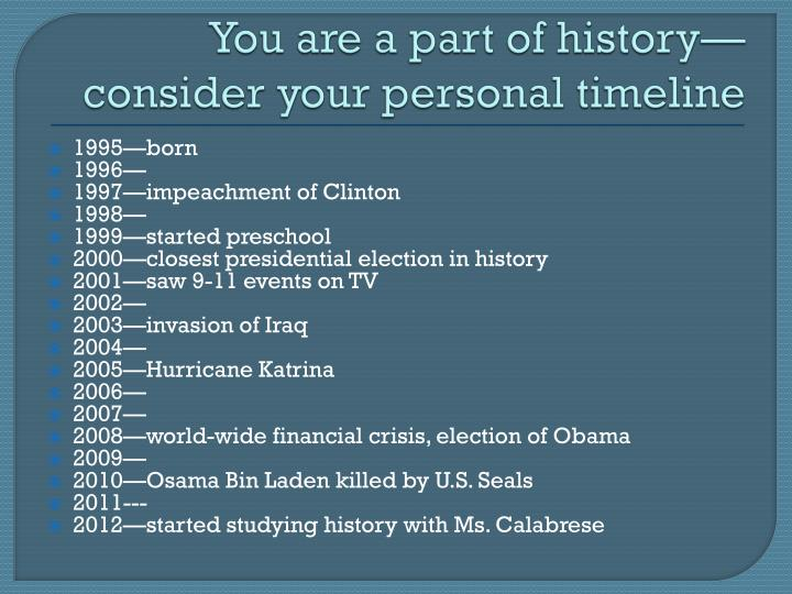 You are a part of historyconsider your personal timeline