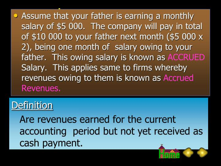 Assume that your father is earning a monthly salary of $5 000.  The company will pay in total of $10 000 to your father next month ($5 000 x 2), being one month of  salary owing to your father.  This owing salary is known as