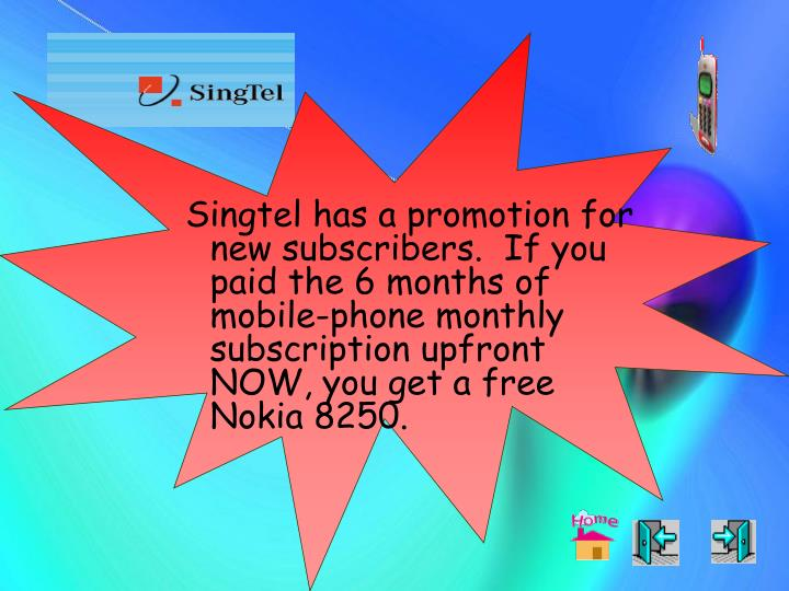 Singtel has a promotion for new subscribers.  If you paid the 6 months of mobile-phone monthly subscription upfront NOW, you get a free Nokia 8250.