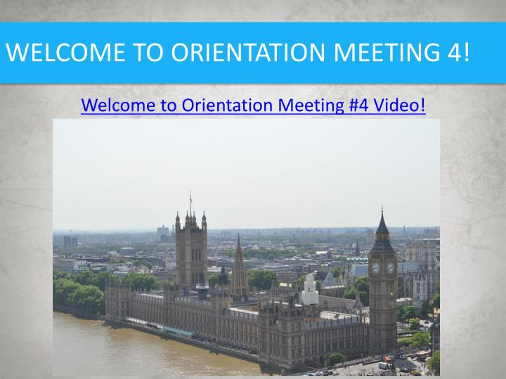 WELCOME TO ORIENTATION MEETING 4!