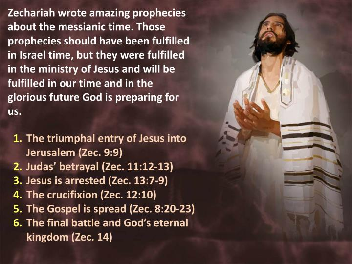 Zechariah wrote amazing prophecies about the messianic time. Those prophecies should have been fulfilled in Israel time, but they were fulfilled in the ministry of Jesus and will be fulfilled in our time and in the glorious future God is preparing for us