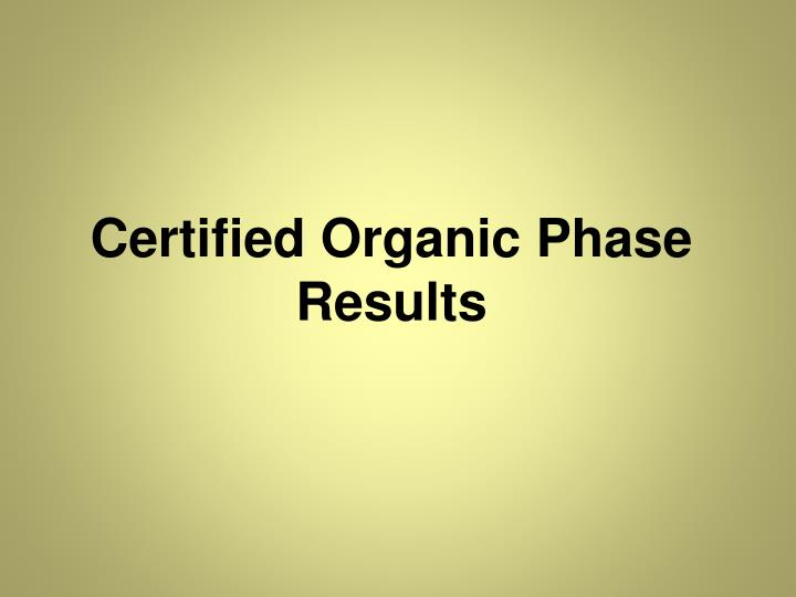 Certified Organic Phase Results