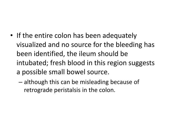If the entire colon has been adequately visualized and no source for the bleeding has been identified, the ileum should be