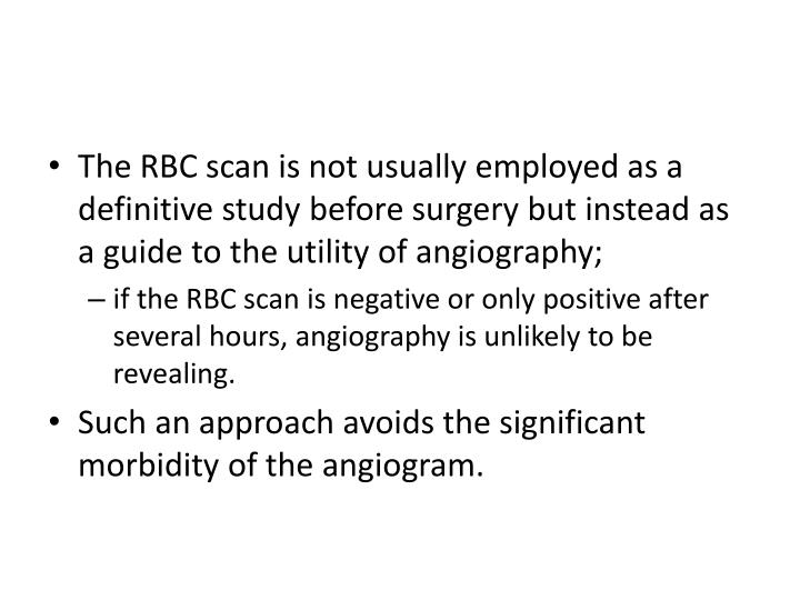The RBC scan is not usually employed as a definitive study before surgery but instead as a guide to the utility of angiography;