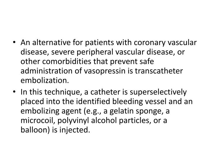 An alternative for patients with coronary vascular disease, severe peripheral vascular disease, or other comorbidities that prevent safe administration of vasopressin is