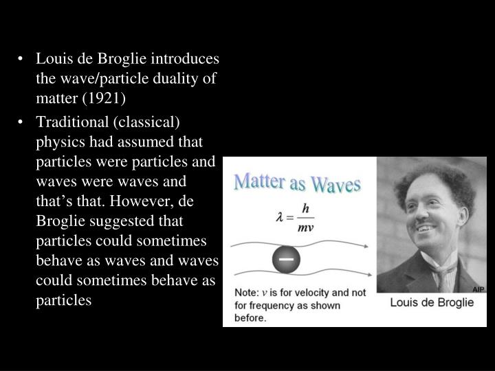 Louis de Broglie introduces the wave/particle duality of matter (1921)