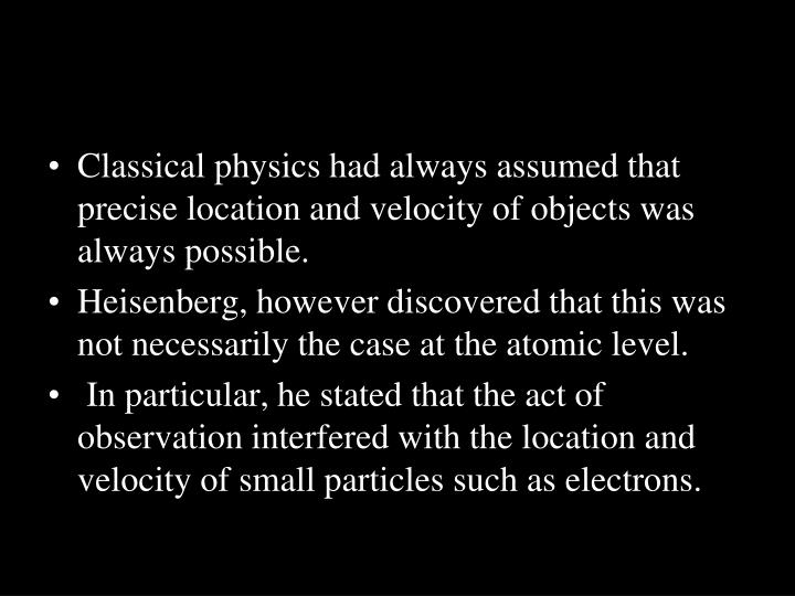 Classical physics had always assumed that precise location and velocity of objects was always possible.